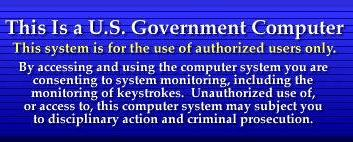 WARNING! You have connected to a U.S.      Government computer. All attempts to access and use of this system and/or      its resources are subject to keystroke monitoring and recording.